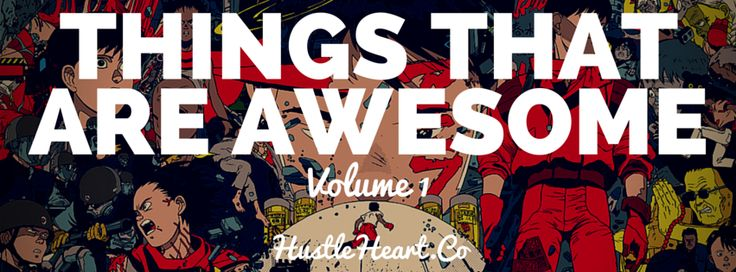 Things That Are Awesome – Volume 1 http://hustleheart.co/things-that-are-awesome-volume-1/