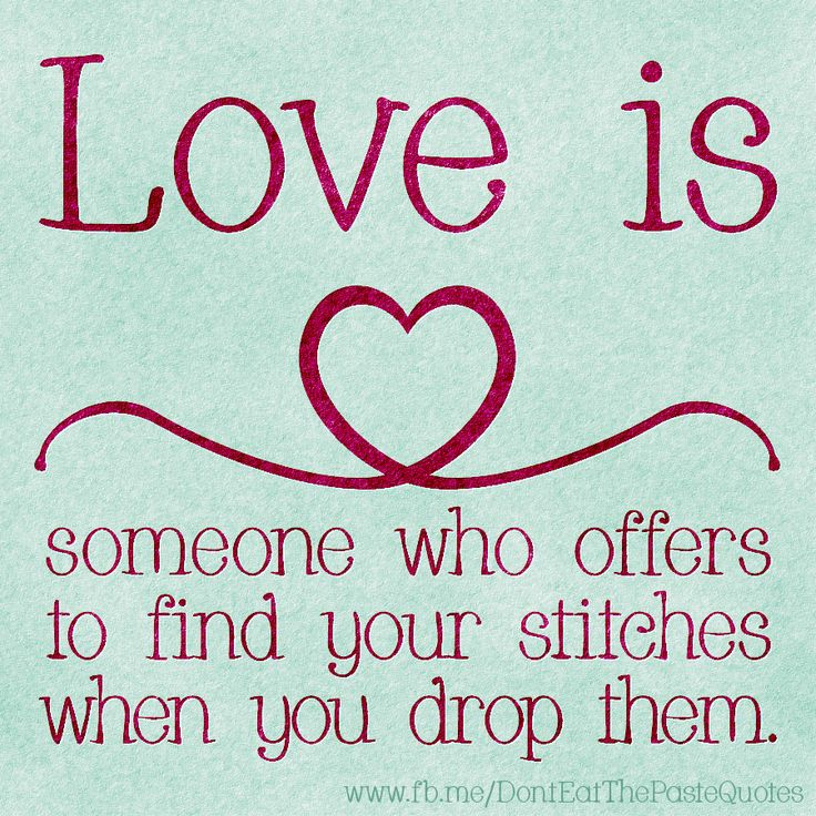 Love is someone who offers to find your stitches when you drop them.  Don't you knitters agree?