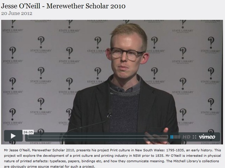Mr Jesse O'Neill, Merewether Scholar 2010, presents his project Print culture in New South Wales: 1795 - 1835, an early history. This project will explore the development of a print culture and printing industry in NSW prior to 1835. Mr O'Neill is interested in physical nature of printed artefacts: typefaces, papers, bindings etc, and how they communicate meaning.