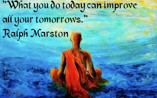 """What you do today can improve all your tomorrows.""   Ralph Marston"
