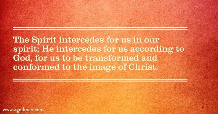 The Spirit intercedes for us in our spirit; He intercedes for us according to God, for us to be transformed and conformed to the image of Christ.