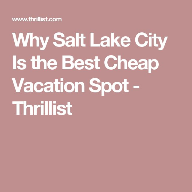 Why Salt Lake City Is the Best Cheap Vacation Spot - Thrillist
