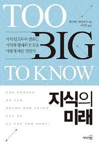 지식의 미래  | 데이비드 와인버거 (지은이) | 이진원 (옮긴이) | 리더스북 | 2014-01-29 | 원제 Too Big to Know: Rethinking Knowledge Now That the Facts Aren't the Facts, Experts Are Everywhere, and the Smartest Person in the Room is the Room (2011년) | 읽은 날 : 2015년 3월 4일