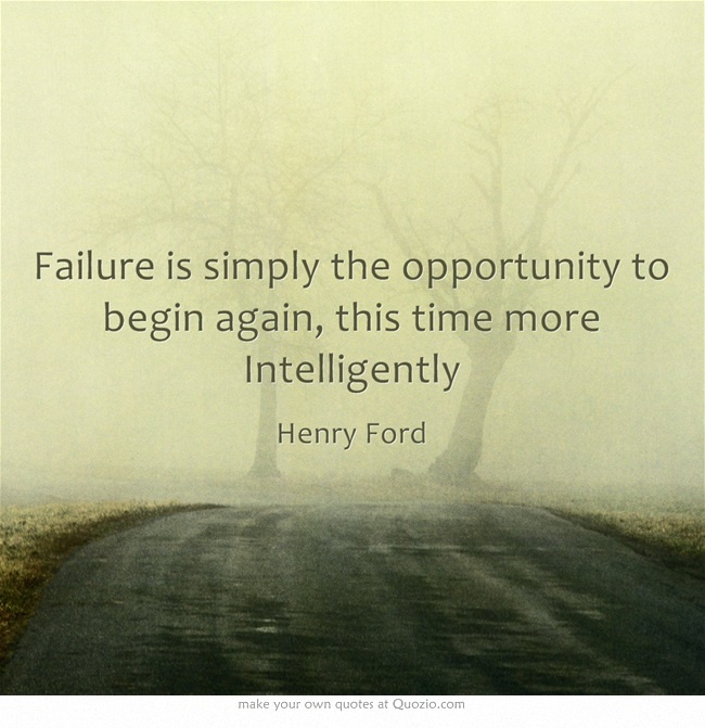 failure is the opportunity to begin again more intelligently Failure is often looked down upon as unfortunate and unwanted  failure  provides the opportunity to begin again, more intelligently.