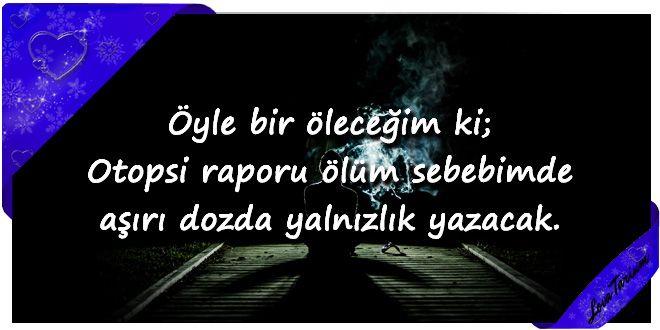 ♥ Öyle bir öleceğim ki; Otopsi raporu ölüm sebebimde aşırı dozda yalnızlık yazacak. ...