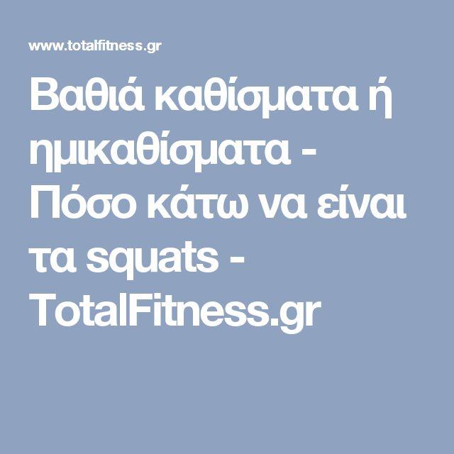Βαθιά καθίσματα ή ημικαθίσματα - Πόσο κάτω να είναι τα squats - TotalFitness.gr