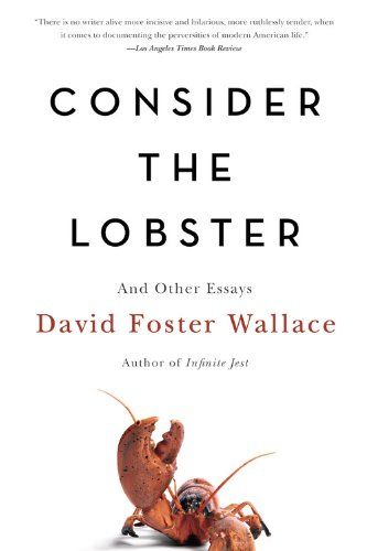 david foster wallace consider the lobster and other essays Consider the lobster, and other essays   david foster wallace ted kluck is one of my favourite writers, and one of ted kluck's favourite writers is david foster wallace thus it was that i picked up this collection of essays by the late wallace, and i am so glad i did.