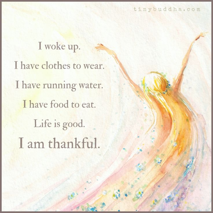 I woke up.  I have clothes to wear.  I have running water.  I have food to eat.  Life is good.  I am thankful.