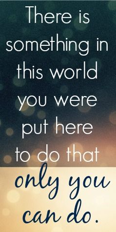 There is something in this world you were put here to do that only you can do | Inspiration | get it
