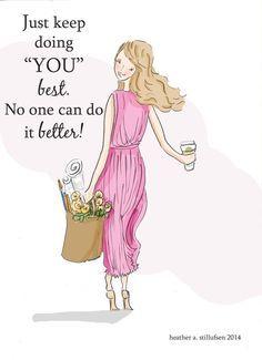 "Just keep doing ""YOU"" best. No one can do it better! - Heather Stillufsen Rose Hill Designs"