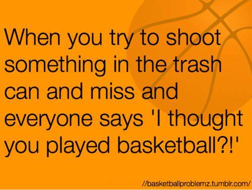 "Basketball Problems- and I'm just like: ""hey, you don't see any basketball player make every shot. I just choose to miss them of the court instead of in the game."""