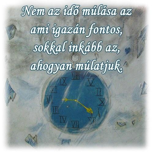 Nem az idő múlása az ami igazán fontos, sokkal inkább az, ahogyan múlatjuk. # www.facebook.com/angyalimenedek