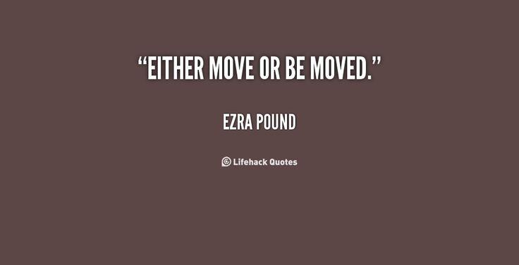 Either move or be moved. - Ezra Pound at Lifehack QuotesEzra Pound at http://quotes.lifehack.org/by-author/ezra-pound/