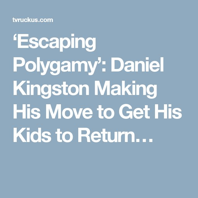 'Escaping Polygamy': Daniel Kingston Making His Move to Get His Kids to Return…