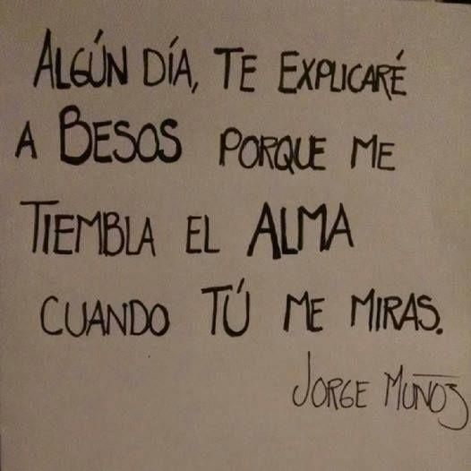 """""""Algún día, te explicaré a besos porqué me tiembla el alma cuando tú me miras"""" (Jorge Muñoz)"""