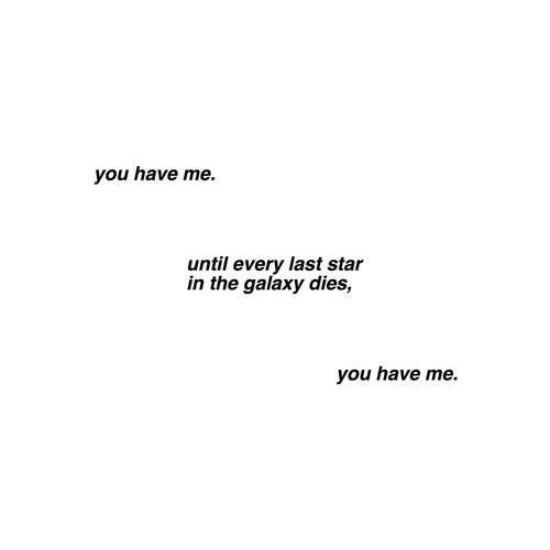 You have me, until every last star in the galaxy dies, you have me.