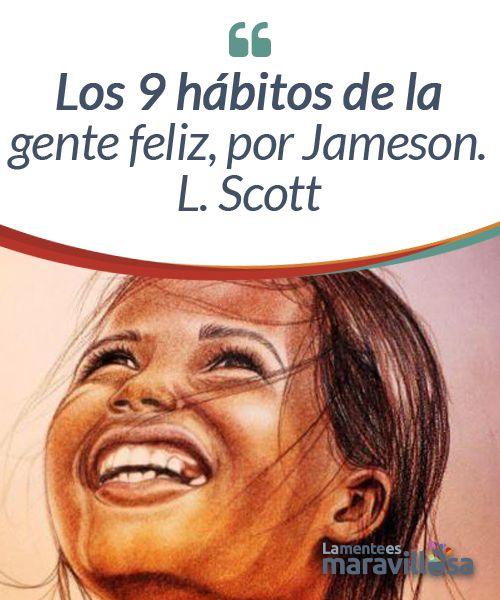 """Los 9 hábitos de la gente feliz, por Jameson. L. Scott """"¿Qué es la felicidad y por qué la deseamos?"""" Este es uno de los primeros capítulos del libro Los 9 hábitos de la gente feliz de Jameson L. Scott. Como el mismo señala, la felicidad proviene en gran medida de la capacidad de lograr lo que necesitamos o de resolver los problemas en nuestra vida."""