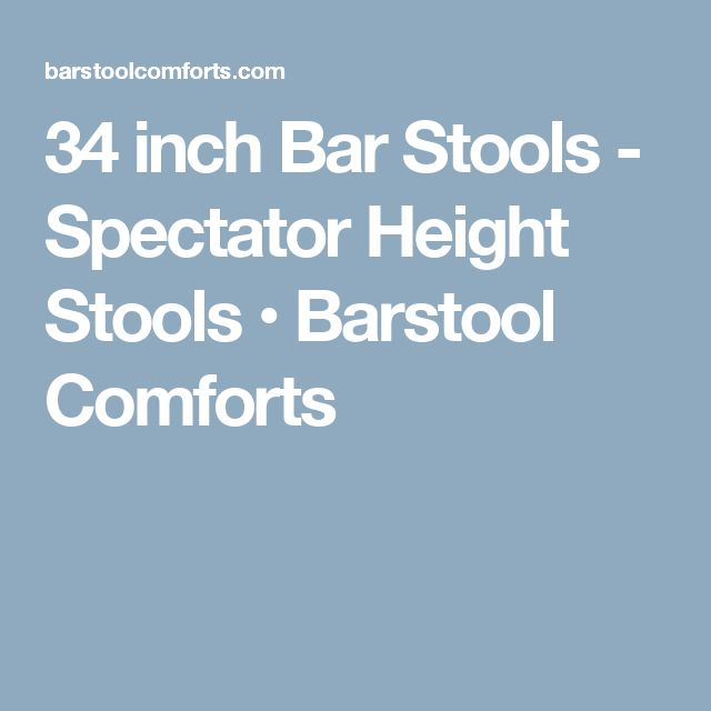 34 inch Bar Stools - Spectator Height Stools • Barstool Comforts