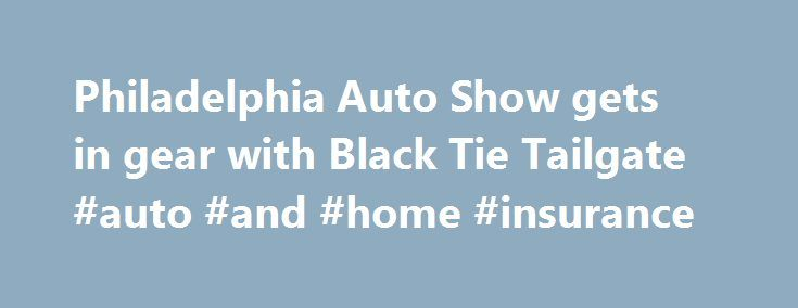 Philadelphia Auto Show gets in gear with Black Tie Tailgate #auto #and #home #insurance http://sweden.remmont.com/philadelphia-auto-show-gets-in-gear-with-black-tie-tailgate-auto-and-home-insurance/  #philly auto show # Philadelphia Auto Show gets in gear with Black Tie Tailgate Friday, January 30, 2015 PHILADELPHIA (WPVI) — Dressed to the nines, people filed into the Pennsylvania Convention Center for the 2015 Philadelphia Auto Show Black Tie Tailgate. Friday night it was all about the…