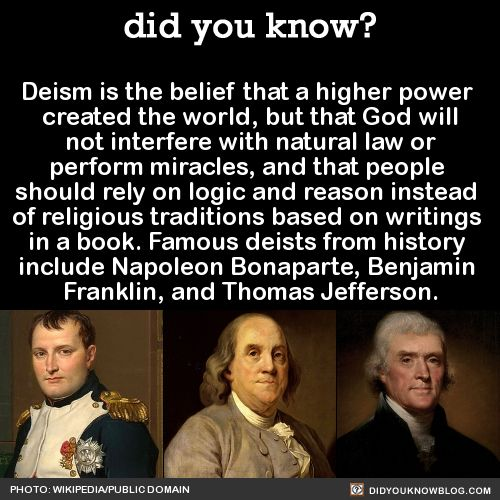 "Deism is the belief that a higher power  created the world, but that God will not interfere with natural law or  perform miracles, and that people  should rely on logic and reason instead  of religious traditions based on writings  in a book. Famous deists from history  include Napoleon Bonaparte, Benjamin  Franklin, and Thomas Jefferson.  SourceHappy 273rd Birthday to Thomas Jefferson! Here are some of his most notable quotations:""Do you want to know who you are? Don't ask. Act! Action…"