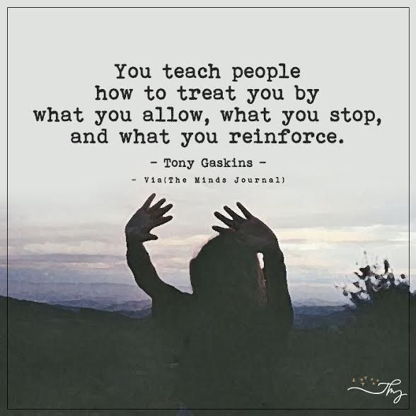 You teach people how to treat you by what you allow - http://themindsjournal.com/you-teach-people-how-to-treat-you-by-what-you-allow/