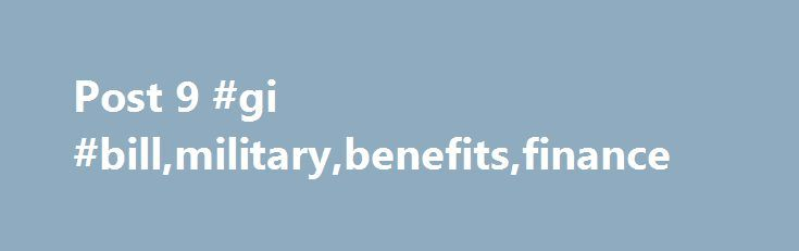 Post 9 #gi #bill,military,benefits,finance http://puerto-rico.nef2.com/post-9-gi-billmilitarybenefitsfinance/  # Post 9/11 GI Bill Benefits of the Post-9/11 GI Bill As a veteran or military service member who has served a minimum of 90 combined days on active duty after September 10th, 2001, you may qualify to utilize the Post-9/11 GI Bill® to pay your educational costs. The Post-9/11 GI Bill, also known as Chapter 33 benefits, covers active duty service members of the Armed Forces, or those…