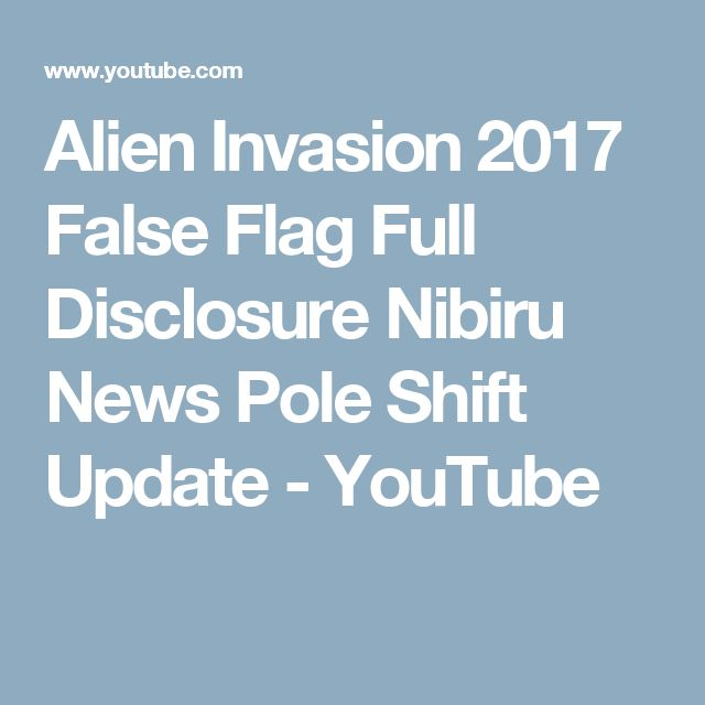 Alien Invasion 2017 False Flag Full Disclosure Nibiru News Pole Shift Update - YouTube