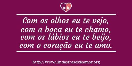 Com os olhos eu te vejo, com a boca eu te chamo, com os lábios eu te beijo, com o coração eu te amo. http://www.lindasfrasesdeamor.org/mensagens/amor/coracao