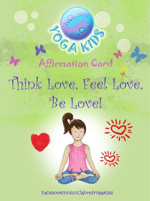 """Affirmation card for kids. HW Yoga Kids says, """"Think Love, Feel Love, Be Love"""". No matter what happens around us, it is important to feel centered, grounded and every thought and action to come from our hearts. Try and be kind and considerate in all you do and say. Affirmation card to print out and share with your kids and friends. For more, go to Facebook/HolisticWorldYogaKids"""