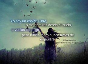 Yo soy un espíritu libre, o me admiras desde el suelo, o vuelas conmigo, pero nunca, pero nunca trates de enjaulare.