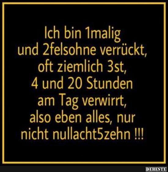 Ich bin 1malig und 2felsohne verrückt, oft ziemlich 3st, 4 und 20 Stunden am Tag verwirrt, also eben alles, nur nicht nullacht5zehn !!!