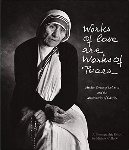 BOOK: Works of Love Are Works of Peace: Mother Teresa of Calcutta and the Missionaries of Charity: Michael Collopy: Amazon.com: Books