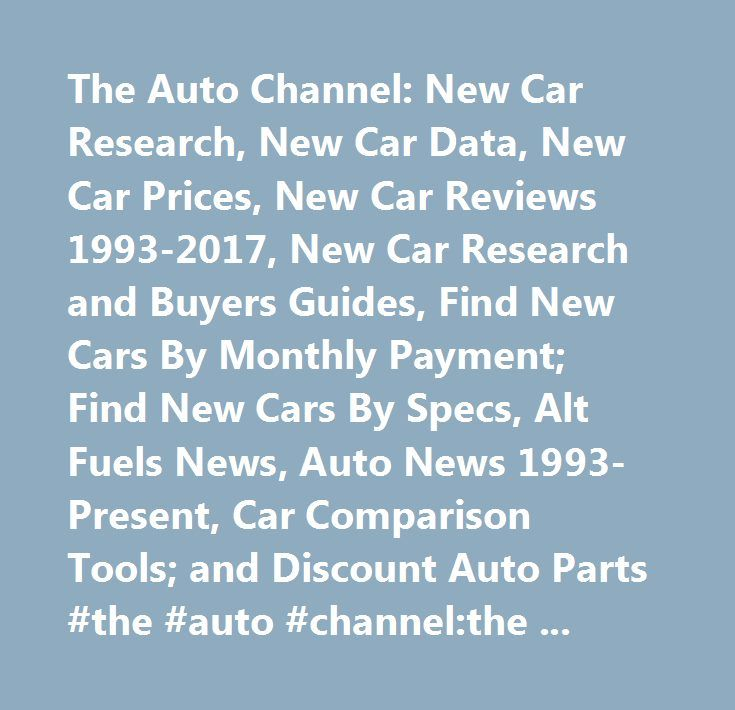 The Auto Channel: New Car Research, New Car Data, New Car Prices, New Car Reviews 1993-2017, New Car Research and Buyers Guides, Find New Cars By Monthly Payment; Find New Cars By Specs, Alt Fuels News, Auto News 1993-Present, Car Comparison Tools; and Discount Auto Parts #the #auto #channel:the #auto #channel: #car #research, #car #reviews #1993-2017, #research #and #buyers #guides, #find #cars #by #monthly; #find #cars #by #specs, #alt #fuels #news, #auto #news #1993-present, #car…