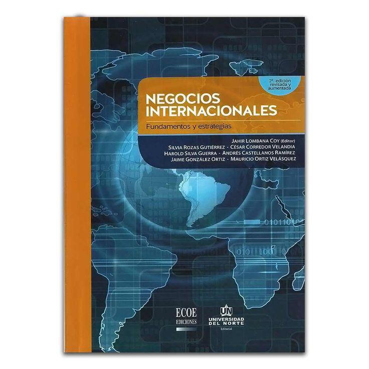 Negocios internacionales. Fundamentos y estrategias  – Universidad del Norte  http://www.librosyeditores.com/tiendalemoine/4311-negocios-internacionales-fundamentos-y-estrategias--9789587413564.html  Editores y distribuidores