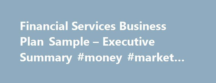 Financial Services Business Plan Sample – Executive Summary #money #market #locations http://nashville.nef2.com/financial-services-business-plan-sample-executive-summary-money-market-locations/  # Financial Services Business Plan Executive Summary Green Investments (GI) is a financial service company that focuses on stocks of environmentally responsible companies. The Washington-based L.L.C. is lead by Sarah Lewis and Steve Burke. GI uses financial research purchased from Bear Stearns and…