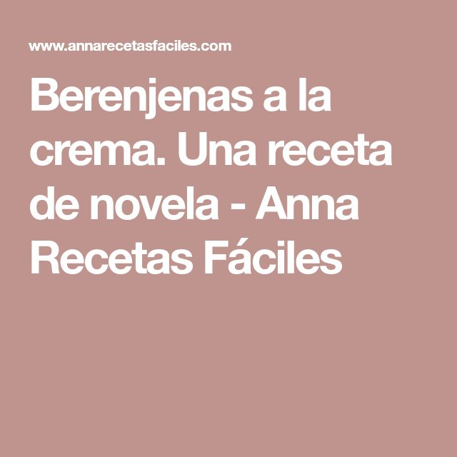 Berenjenas a la crema. Una receta de novela - Anna Recetas Fáciles