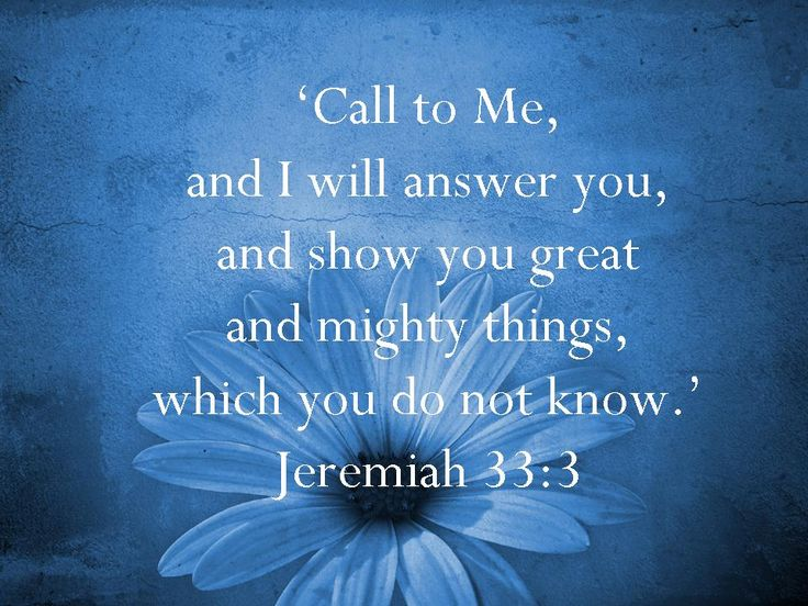 Call to Me, and I will answer you, and show you great and mighty things, which you do not know.    Jeremiah 33:3