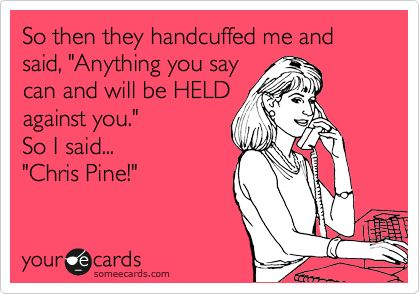 LOL- Yes!!!!!  So then they handcuffed me and said, 'Anything you say can and will be HELD against you.' So I said... 'Chris Pine!'