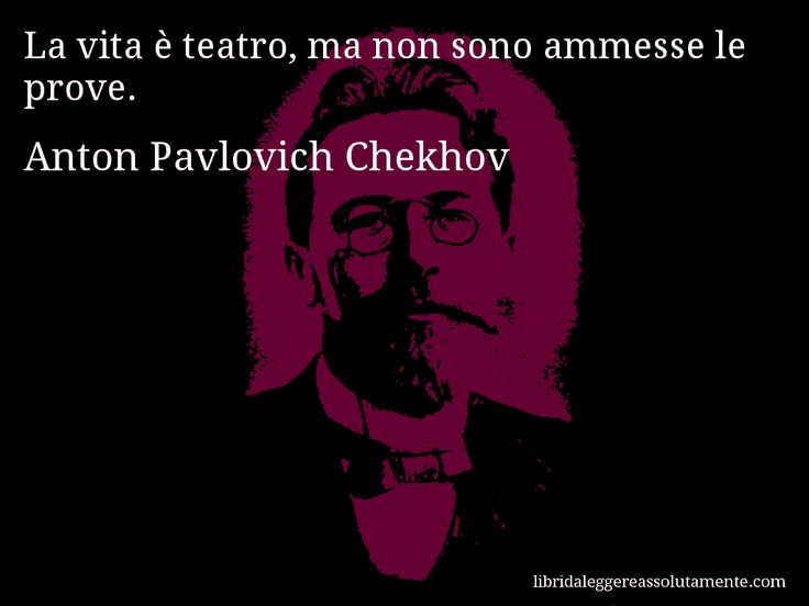 Aforisma di Anton Pavlovich Chekhov : La vita è teatro, ma non sono ammesse le prove.