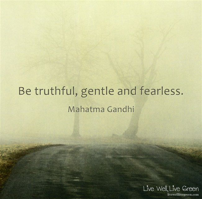 Be truthful, gentle and fearless. -Mahatma Gandhi