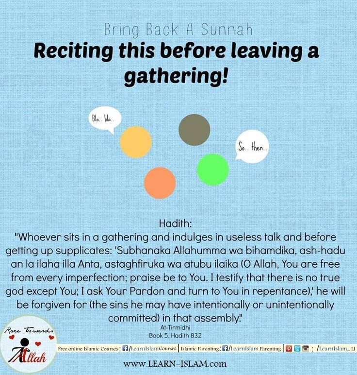 """The Messenger of Allaah (peace and blessings of Allaah be upon him) used to say, when he wanted to leave a gathering:  """"Subhaanaka Allaahumma wa bi hamdika, ashhadu an laa ilaaha illa anta, astaghfiruka wa atoobu ilayk (Glory and praise be to You, O Allaah, I bear witness that there is no god but You, I seek Your forgiveness and I repent to You)."""" And he said: """"It is expiation for whatever happened in that gathering."""" Abu Dawood (4859) [Classed as saheeh by al-Albaani in Saheeh Abi Dawood]"""
