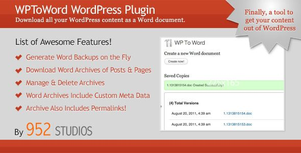 WPToWord | Wordpress to Word Doc Plugin   http://codecanyon.net/item/wptoword-wordpress-to-word-doc-plugin/508046?ref=damiamio       This plugin is design to download and archive all of your WordPress blog content (including meta data) as a Microsoft Word (MS Word .doc) document. This is useful for clients who prefer to see all of their content laid out in a Word Doc as opposed to seeing it in real time on their website.   This plugin requires that you are running WordPress version 3.0 or…