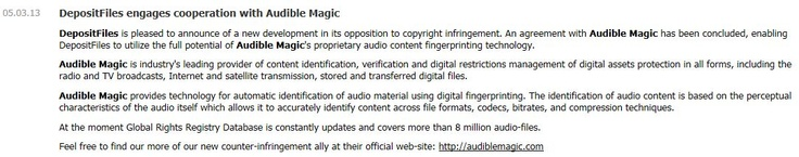 05.03.13 : DepositFiles engages cooperation with Audible Magic --   DepositFiles is pleased to announce of a new development in its opposition to copyright infringement. An agreement with Audible Magic has been concluded, enabling DepositFiles to utilize the full potential of Audible Magic's proprietary audio content fingerprinting technology.    Audible Magic is industry's leading provider of content identification, verification and digital restrictions management of digital assets ...