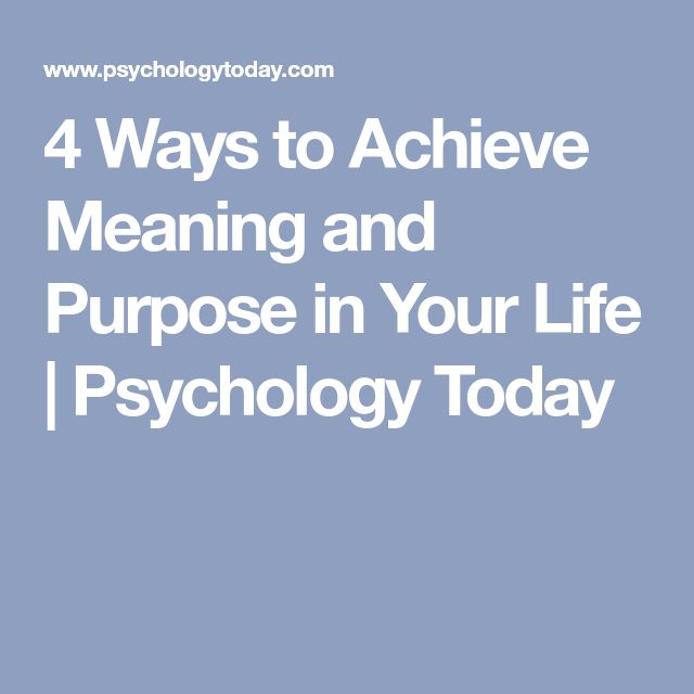 4 Ways to Achieve Meaning and Purpose in Your Life | Psychology Today