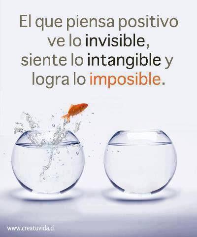 El que piensa positivo ve lo invisible, siente lo intangible y logra lo imposible.