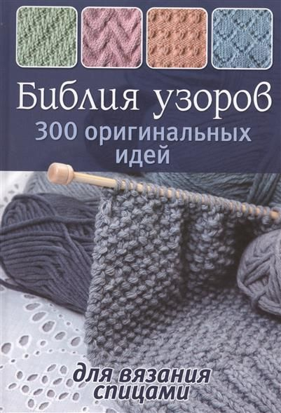 Картинки по запросу Библия узоров. 300 оригинальных идей для вязания спицами