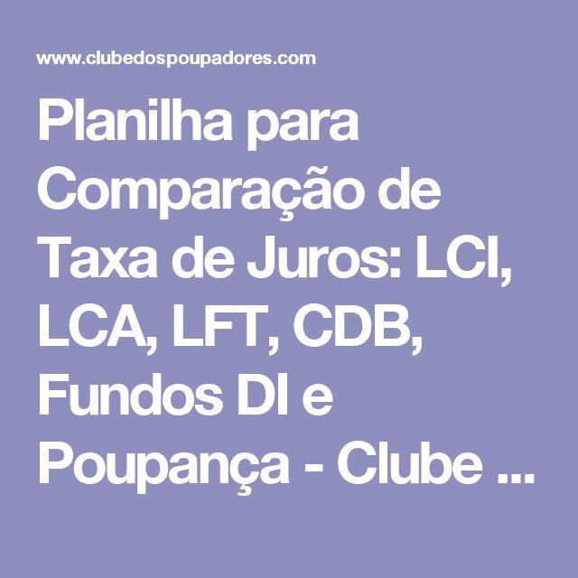 Planilha para Comparação de Taxa de Juros: LCI, LCA, LFT, CDB, Fundos DI e Poupança - Clube dos Poupadores