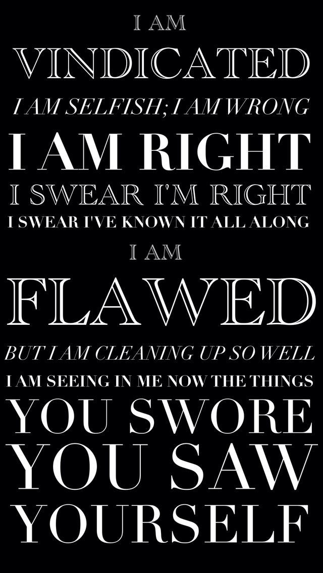 """""""Vindicated"""" by Dashboard Confessional: I am vindicated; I am selfish; I am wrong. I am right, I swear I'm right, swear I knew it all along. I am flawed, but I am cleaning up so well. I am seeing in me now the things you swore your saw yourself."""