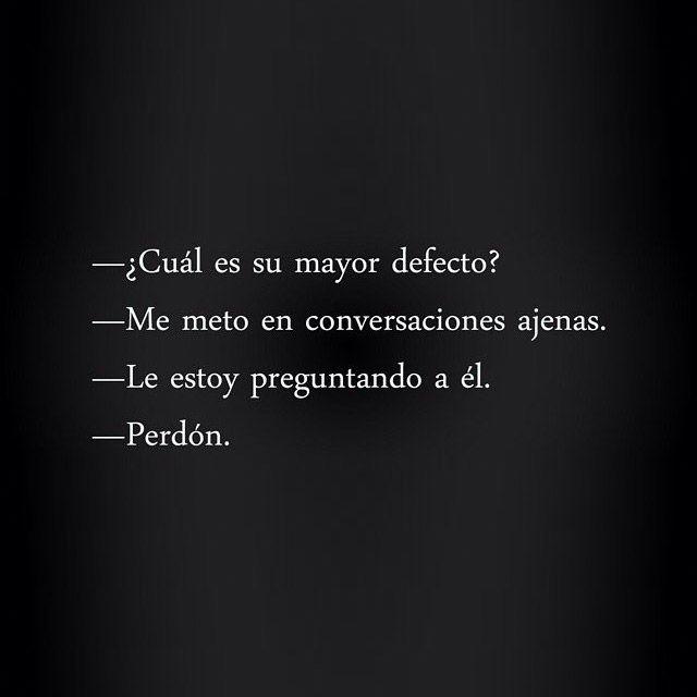– ¿Cuál es su mayor defecto? – Me meto en conversaciones ajenas. – Le estoy preguntando a él. – Perdón.