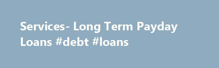 Services- Long Term Payday Loans #debt #loans http://loan.remmont.com/services-long-term-payday-loans-debt-loans/  #long term payday loans # Services At Long Term Payday Loans you can find hassle free short term loans that you can find with extended repayment tenure. Our matchless loan services can be applied to fix any urgent expenditure before payday. The services that you can find through us include- Long Term Loans Bad Credit…The post Services- Long Term Payday Loans #debt #loans…